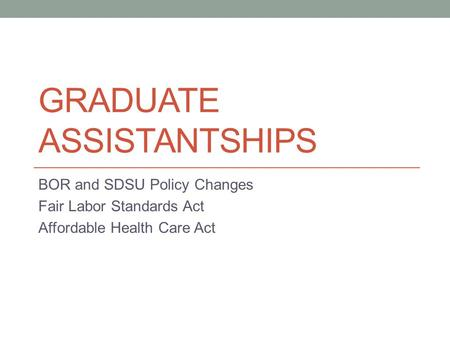 GRADUATE ASSISTANTSHIPS BOR and SDSU Policy Changes Fair Labor Standards Act Affordable Health Care Act.