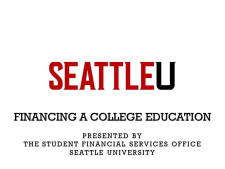 FINANCING A COLLEGE EDUCATION PRESENTED BY THE STUDENT FINANCIAL SERVICES OFFICE SEATTLE UNIVERSITY.