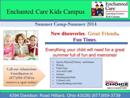 Summer Camp-Summer 2014 Enchanted Care Kids Campus 4394 Davidson Road Hilliard, Ohio 43026| (877)959-3739 New discoveries. Great Friends. Fun Times. Everything.