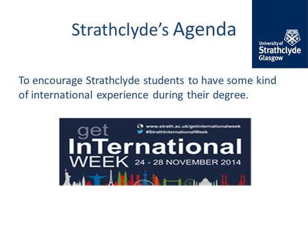 Strathclyde's Agenda To encourage Strathclyde students to have some kind of international experience during their degree.