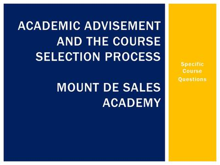 Specific Course Questions ACADEMIC ADVISEMENT AND THE COURSE SELECTION PROCESS MOUNT DE SALES ACADEMY.