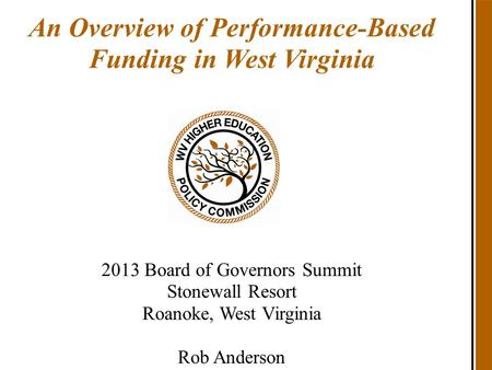 An Overview of Performance-Based Funding in West Virginia 2013 Board of Governors Summit Stonewall Resort Roanoke, West Virginia Rob Anderson.