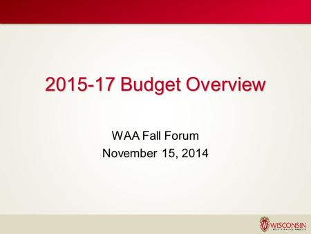 2015-17 UW SYSTEM STATE BUDGET REQUEST WAA Fall Forum November 15, 2014 2015-17 Budget Overview.