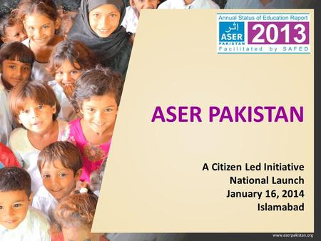 ASER PAKISTAN A Citizen Led Initiative National Launch January 16, 2014 Islamabad.