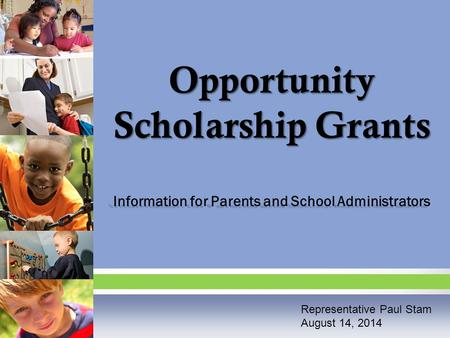Opportunity Scholarship Grants Information for Parents and School Administrators Representative Paul Stam August 14, 2014.