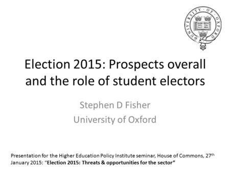 Election 2015: Prospects overall and the role of student electors Stephen D Fisher University of Oxford Presentation for the Higher Education Policy Institute.