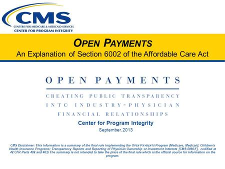 O PEN P AYMENTS An Explanation of Section 6002 of the Affordable Care Act Center for Program Integrity September, 2013 CMS Disclaimer: This information.