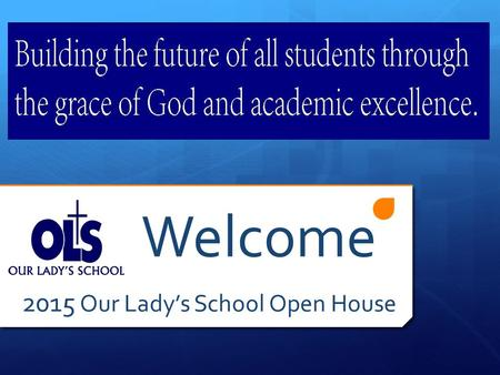 Welcome 2015 Our Lady's School Open House. Why OLS?  Community  Faith  Opportunity  Excellence.