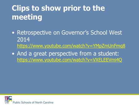 Clips to show prior to the meeting Retrospective on Governor's School West 2014 https://www.youtube.com/watch?v=YMpZmUnFmq8 https://www.youtube.com/watch?v=YMpZmUnFmq8.