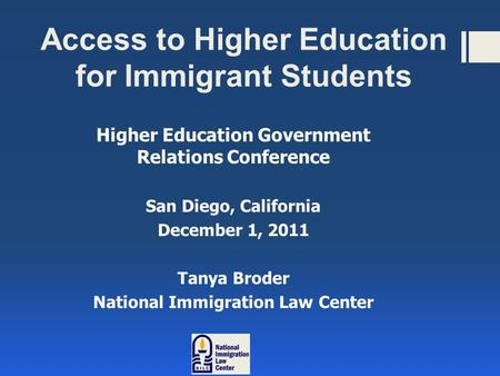 Access to Higher Education for Immigrant Students Higher Education Government Relations Conference San Diego, California December 1, 2011 Tanya Broder.