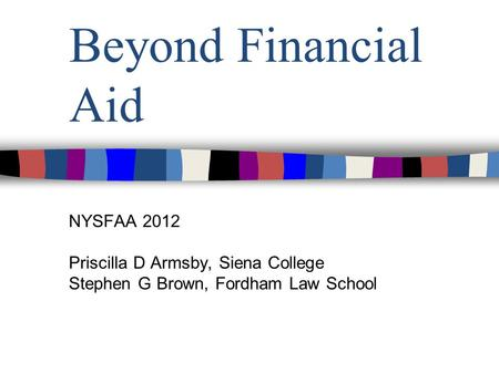 Beyond Financial Aid NYSFAA 2012 Priscilla D Armsby, Siena College Stephen G Brown, Fordham Law School.