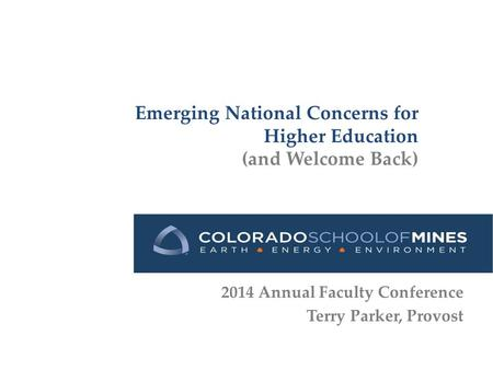Emerging National Concerns for Higher Education (and Welcome Back) 2014 Annual Faculty Conference Terry Parker, Provost.