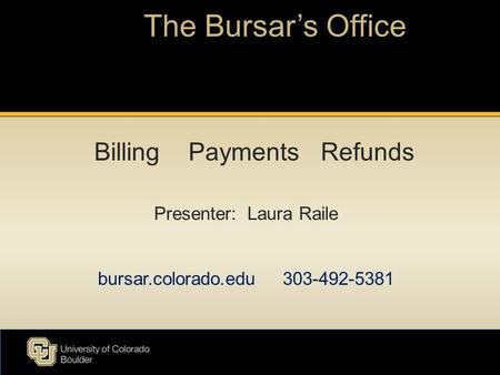 The Bursar's Office Presenter: Laura Raile bursar.colorado.edu 303-492-5381 Billing Payments Refunds.