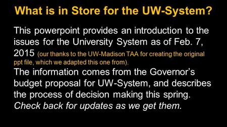 What is in Store for the UW-System? This powerpoint provides an introduction to the issues for the University System as of Feb. 7, 2015 (our thanks to.