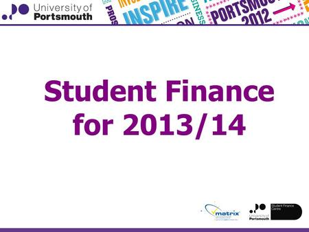 Student Finance for 2013/14. Please note, the information in these slides has been put together by the University of Portsmouth, and is correct at the.