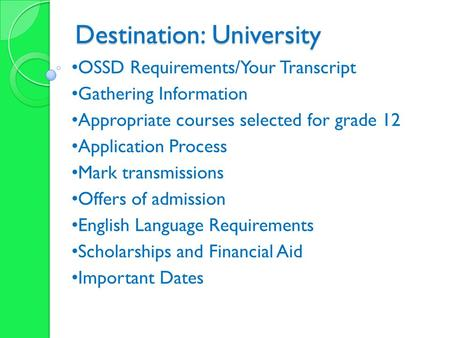 Destination: University OSSD Requirements/Your Transcript Gathering Information Appropriate courses selected for grade 12 Application Process Mark transmissions.