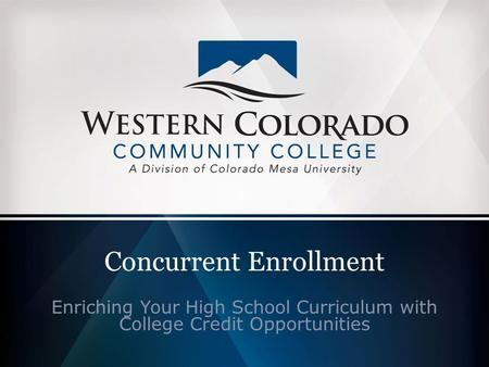 Concurrent Enrollment Enriching Your High School Curriculum with College Credit Opportunities.