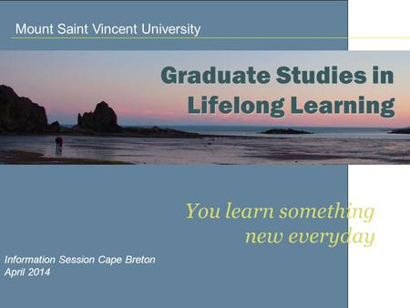 You learn something new everyday Information Session Cape Breton April 2014 Graduate Studies in Lifelong Learning Mount Saint Vincent University.