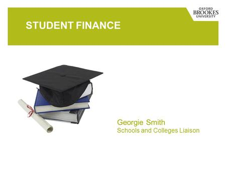 STUDENT FINANCE Georgie Smith Schools and Colleges Liaison.