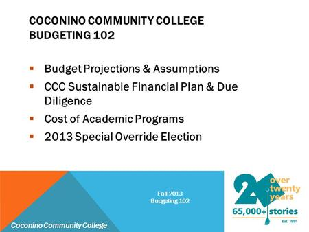 COCONINO COMMUNITY COLLEGE BUDGETING 102  Budget Projections & Assumptions  CCC Sustainable Financial Plan & Due Diligence  Cost of Academic Programs.