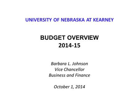 UNIVERSITY OF NEBRASKA AT KEARNEY BUDGET OVERVIEW 2014-15 Barbara L. Johnson Vice Chancellor Business and Finance October 1, 2014.