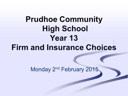 Prudhoe Community High School Year 13 Firm and Insurance Choices Monday 2 nd February 2015.