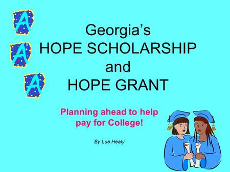 Georgia's HOPE SCHOLARSHIP and HOPE GRANT Planning ahead to help pay for College! By Lue Healy.