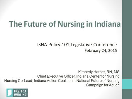 Kimberly Harper, RN, MS Chief Executive Officer, Indiana Center for Nursing Nursing Co-Lead, Indiana Action Coalition – National Future of Nursing Campaign.