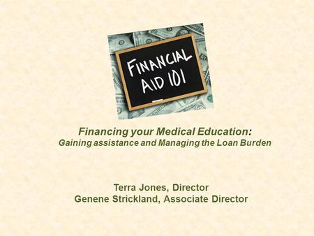 Terra Jones, Director Genene Strickland, Associate Director Financing your Medical Education: Gaining assistance and Managing the Loan Burden.