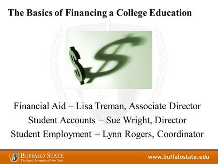 The Basics of Financing a College Education Financial Aid – Lisa Treman, Associate Director Student Accounts – Sue Wright, Director Student Employment.
