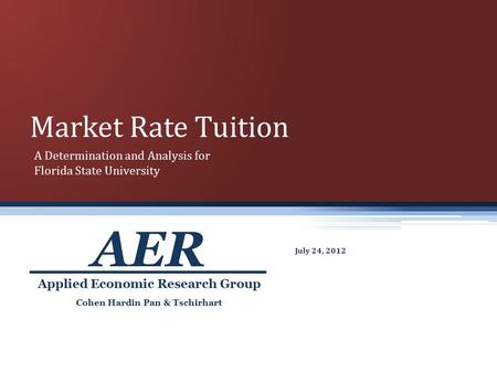 Market Rate Tuition July 24, 2012 Cohen Hardin Pan & Tschirhart Applied Economic Research Group AER A Determination and Analysis for Florida State University.