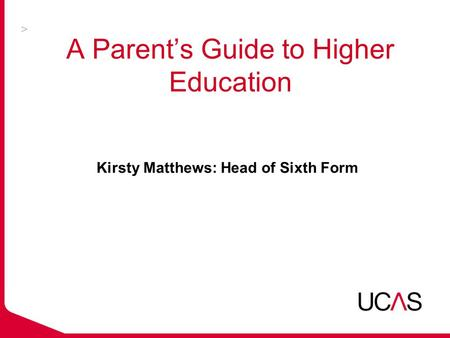A Parent's Guide to Higher Education Kirsty Matthews: Head of Sixth Form.