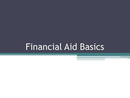 Financial Aid Basics. Four Types of Financial Aid: Grants ▫You do not have to pay these back ▫Based on financial need Loans ▫Have to pay back ▫Everyone.