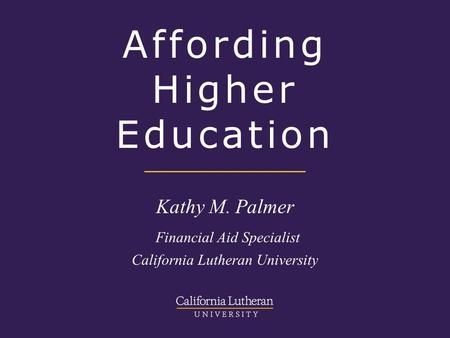 Affording Higher Education Kathy M. Palmer Financial Aid Specialist California Lutheran University.