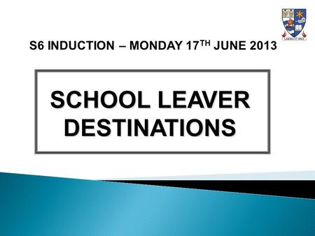 S6 INDUCTION – MONDAY 17 TH JUNE 2013 SCHOOL LEAVER DESTINATIONS.