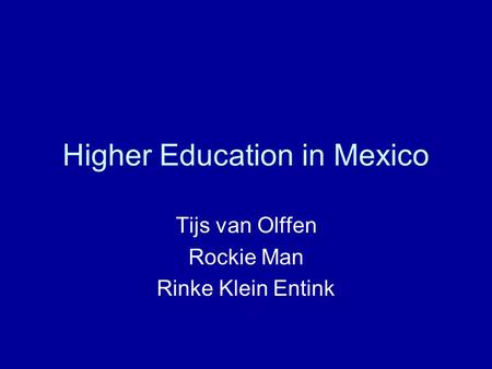 Higher Education in Mexico Tijs van Olffen Rockie Man Rinke Klein Entink.