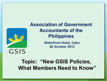 "Association of Government Accountants of the Philippines Waterfront Hotel, Cebu 26 October 2012 Topic: ""New GSIS Policies, What Members Need to Know"""