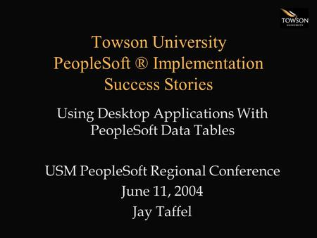 Towson University PeopleSoft ® Implementation Success Stories Using Desktop Applications With PeopleSoft Data Tables USM PeopleSoft Regional Conference.