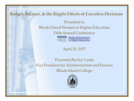 Budget, Balance, & the Ripple Effects of Executive Decisions Presented to Rhode Island Women in Higher Education Fifth Annual Conference April 20, 2007.