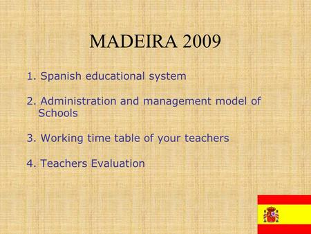 MADEIRA 2009 1. Spanish educational system 2. Administration and management model of Schools 3. Working time table of your teachers 4. Teachers Evaluation.
