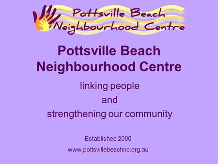 Pottsville Beach Neighbourhood Centre linking people and strengthening our community Established 2000 www.pottsvillebeachnc.org.au.