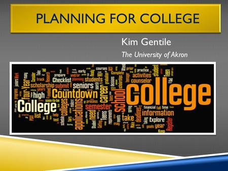PLANNING FOR COLLEGE Kim Gentile The University of Akron.