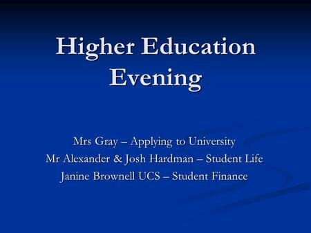 Higher Education Evening Mrs Gray – Applying to University Mr Alexander & Josh Hardman – Student Life Janine Brownell UCS – Student Finance.