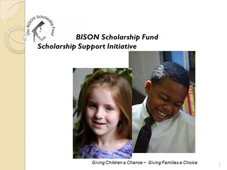 BISON Scholarship Fund Scholarship Support Initiative Giving Children a Chance ~ Giving Families a Choice 1.