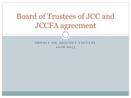 IMPACT ON ADJUNCT FACULTY 2008-2013 Board of Trustees of JCC and JCCFA agreement.