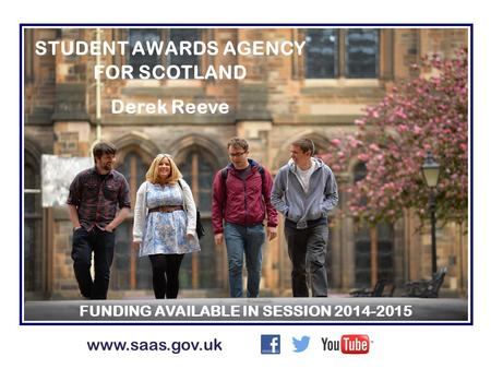 STUDENT AWARDS AGENCY FOR SCOTLAND Derek Reeve FUNDING AVAILABLE IN SESSION 2014-2015 www.saas.gov.uk.