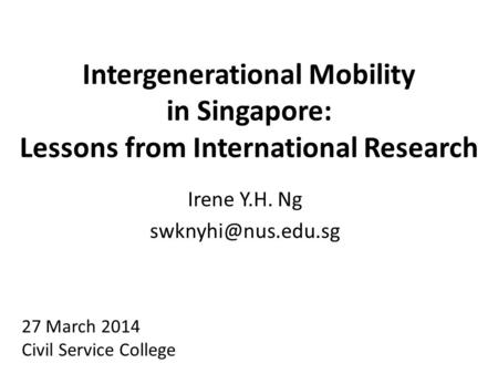 Intergenerational Mobility in Singapore: Lessons from International Research Irene Y.H. Ng 27 March 2014 Civil Service College.