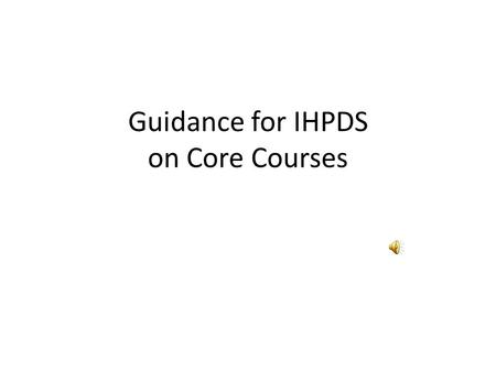 Guidance for IHPDS on Core Courses Some Fundamentals At this point in time… – Your agency is continually working on a Program Improvement Plan – Based.