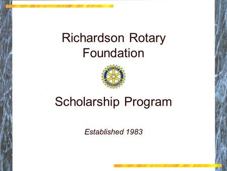 Richardson Rotary Foundation Scholarship Program Richardson Rotary Foundation Scholarship Program Established 1983.