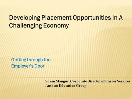 Getting through the Employer's Door Susan Mangus, Corporate Director of Career Services Anthem Education Group Developing Placement Opportunities In A.